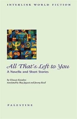 All That's Left to You: A Novella and Short Stories By. Ghassan Kanafani Trans. M. Jayyusi, J. Reed