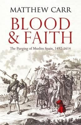 Blood and Faith: The Purging of Muslim Spain, 1492-1614 By.  Matt Carr