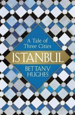 Istanbul: A Tale of Three Cities By.  Bettany Hughes