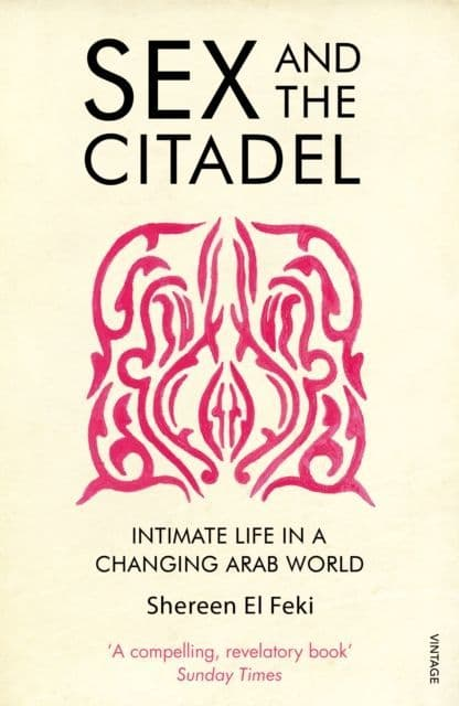 Sex and the Citadel: Intimate Life in a Changing Arab World By.  Shereen El-Feki