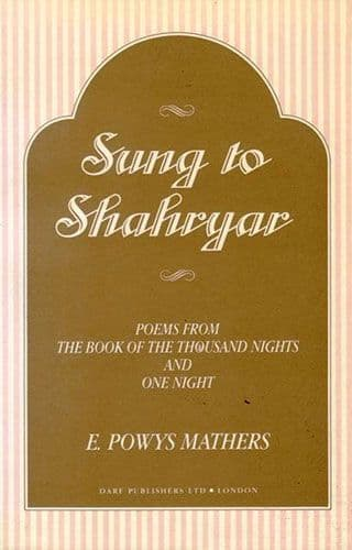 Sung to Shahryar POEMS FROM THE BOOK OF THE THOUSAND NIGHTS AND ONE NIGHT by E POWYS MATHERS