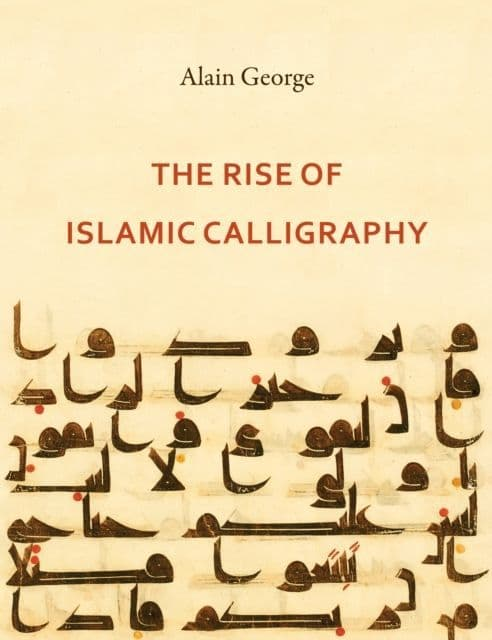 The Rise of Islamic Calligraphy By.  Alain George